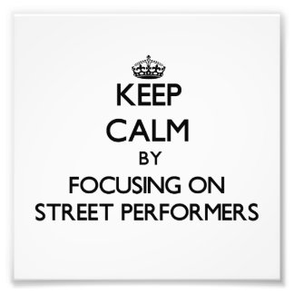 Keep Calm by focusing on Street Performers Photo Print
