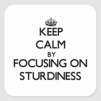 Keep Calm by focusing on Sturdiness Square Sticker