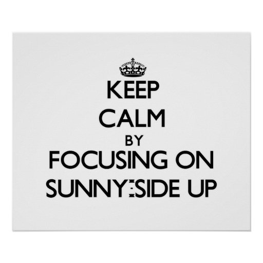 Keep Calm by focusing on Sunny-Side Up Poster