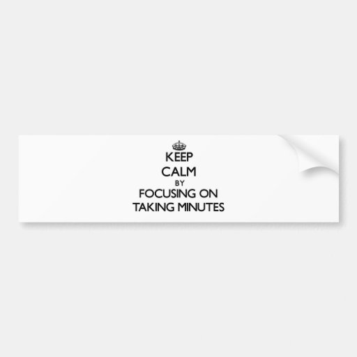 Keep Calm by focusing on Taking Minutes Bumper Stickers