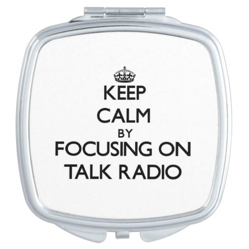 Keep Calm by focusing on Talk Radio Mirrors For Makeup
