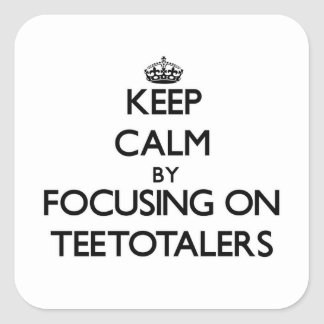 Keep Calm by focusing on Teetotalers Square Sticker
