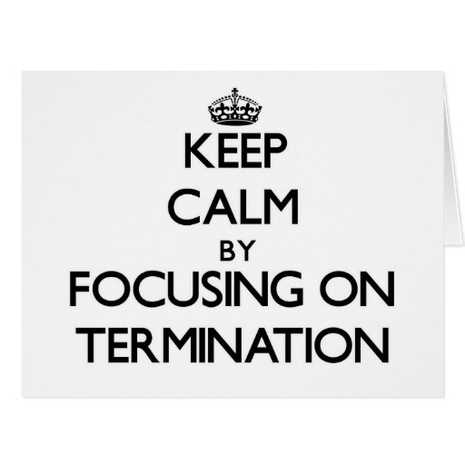 Keep Calm by focusing on Termination Greeting Cards