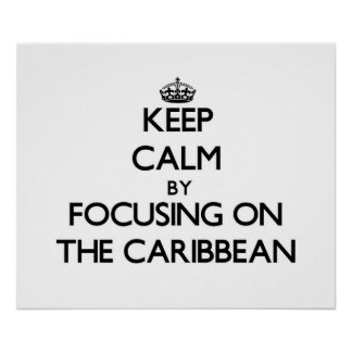 Keep Calm by focusing on The Caribbean Posters