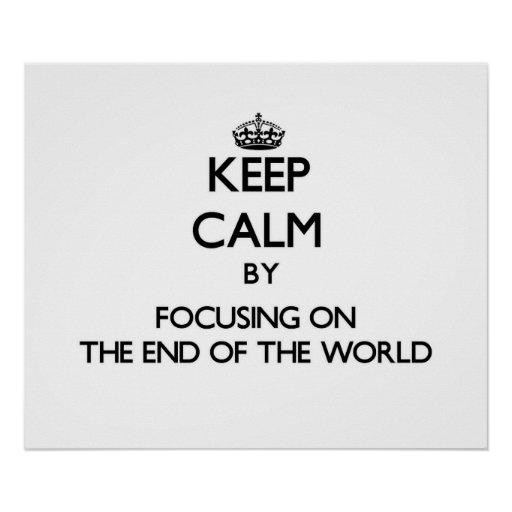 Keep Calm by focusing on The End Of The World Print