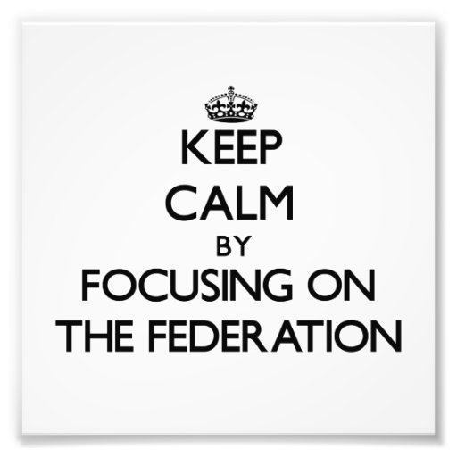 Keep Calm by focusing on The Federation Photograph