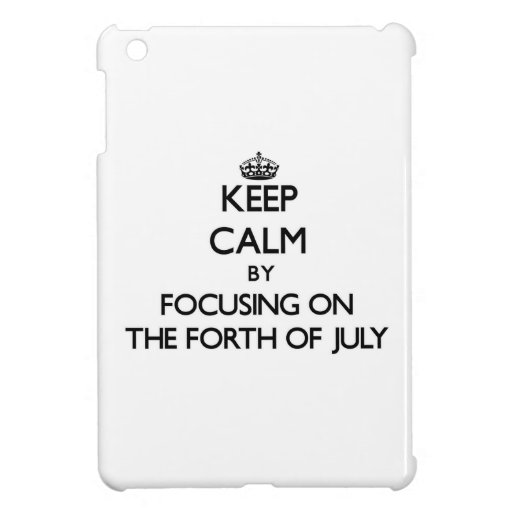 Keep Calm by focusing on The Forth Of July Case For The iPad Mini