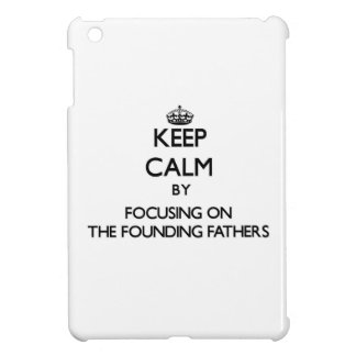 Keep Calm by focusing on The Founding Fathers iPad Mini Cover