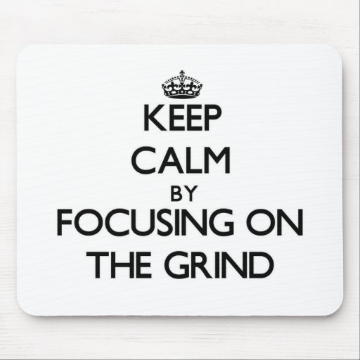 Keep Calm by focusing on The Grind Mouse Pads