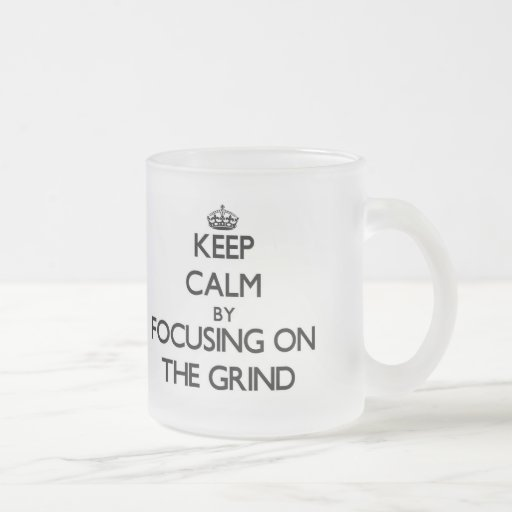 Keep Calm by focusing on The Grind Mug
