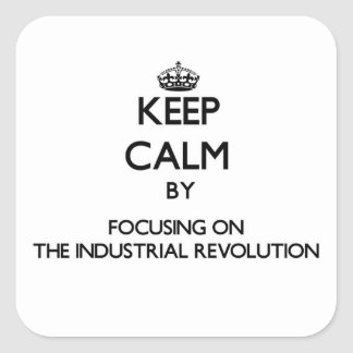 Keep Calm by focusing on The Industrial Revolution Square Sticker
