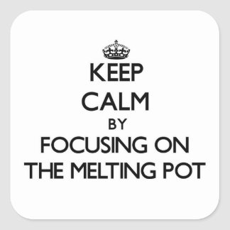 Keep Calm by focusing on The Melting Pot Square Sticker