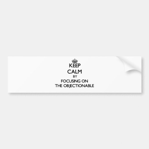 Keep Calm by focusing on The Objectionable Bumper Sticker
