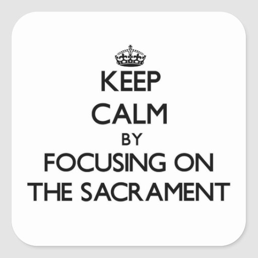Keep Calm by focusing on The Sacrament Stickers
