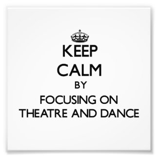 Keep calm by focusing on Theatre And Dance Photo Art