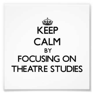 Keep calm by focusing on Theatre Studies Photo Print