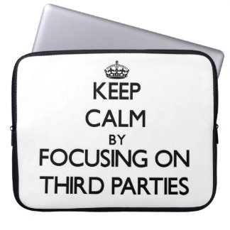 Keep Calm by focusing on Third Parties Laptop Computer Sleeve