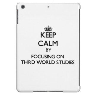 Keep calm by focusing on Third World Studies Case For iPad Air