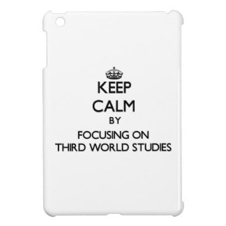 Keep calm by focusing on Third World Studies Cover For The iPad Mini