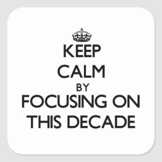 Keep Calm by focusing on This Decade Square Sticker
