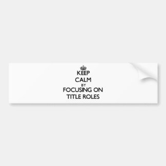 Keep Calm by focusing on Title Roles Bumper Stickers