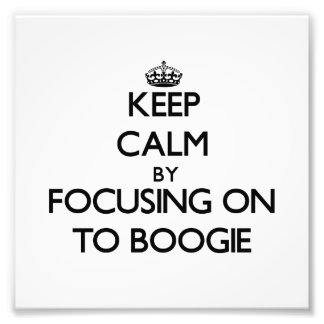 Keep Calm by focusing on To Boogie Art Photo