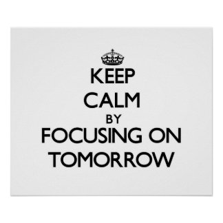 Keep Calm by focusing on Tomorrow Posters