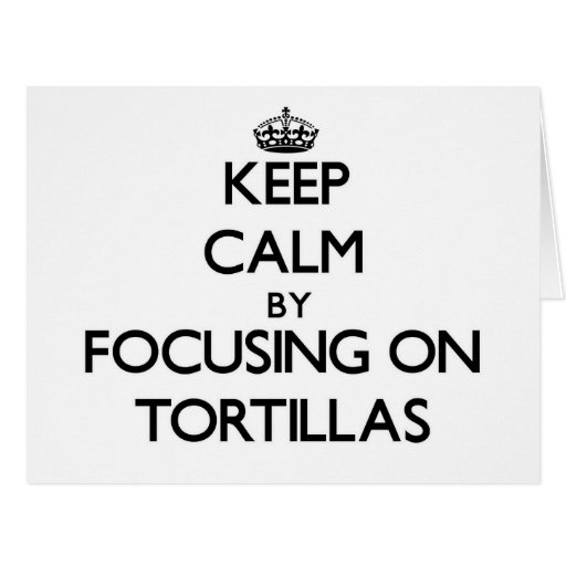 Keep Calm by focusing on Tortillas Greeting Cards