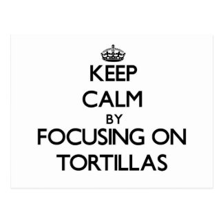 Keep Calm by focusing on Tortillas Post Cards