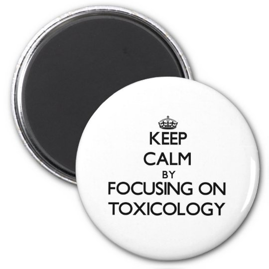 Keep Calm by focusing on Toxicology 6 Cm Round Magnet