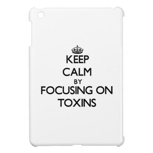Keep Calm by focusing on Toxins iPad Mini Covers