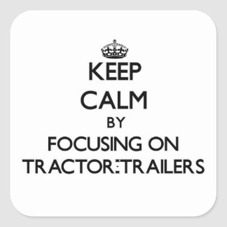 Keep Calm by focusing on Tractor-Trailers Square Sticker