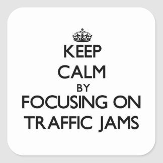 Keep Calm by focusing on Traffic Jams Square Stickers