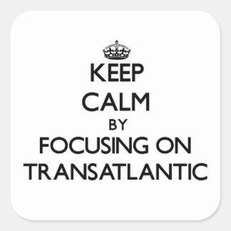 Keep Calm by focusing on Transatlantic Square Sticker