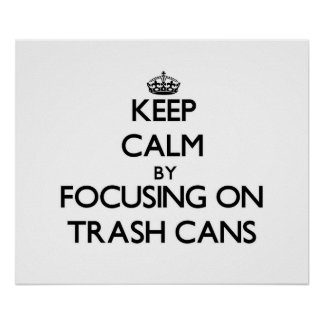 Keep Calm by focusing on Trash Cans Print