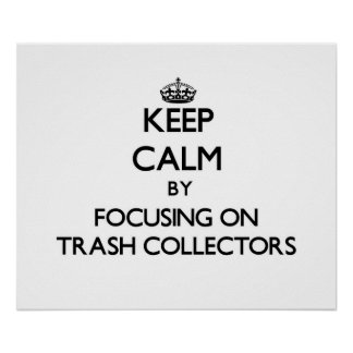 Keep Calm by focusing on Trash Collectors Posters