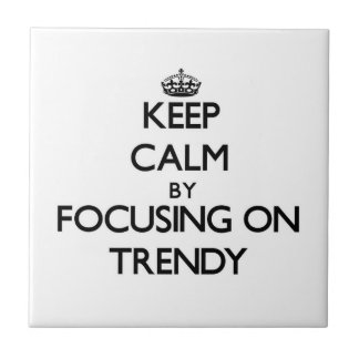 Keep Calm by focusing on Trendy Tile