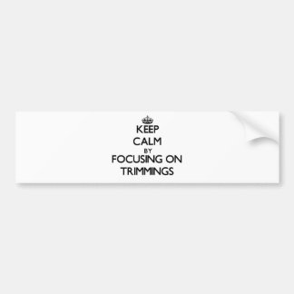 Keep Calm by focusing on Trimmings Bumper Sticker