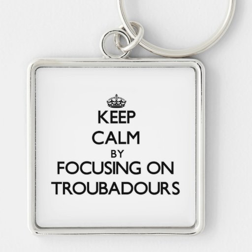Keep Calm by focusing on Troubadours Key Chain