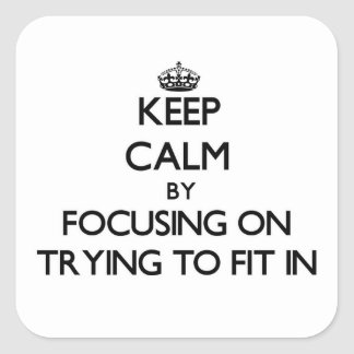 Keep Calm by focusing on Trying To Fit In Square Sticker