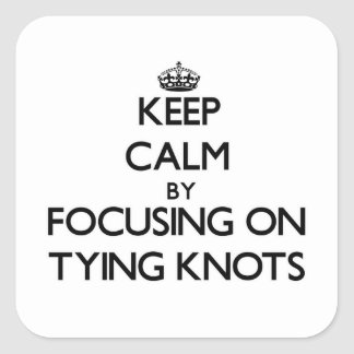 Keep Calm by focusing on Tying Knots Square Sticker