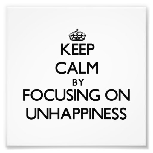 Keep Calm by focusing on Unhappiness Photo Print