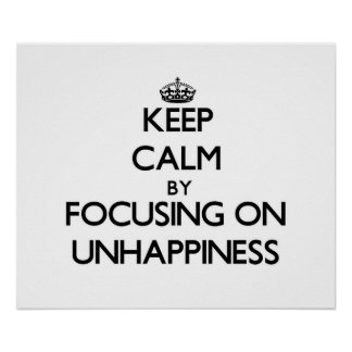 Keep Calm by focusing on Unhappiness Poster