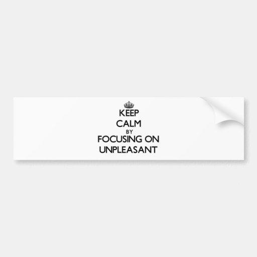 Keep Calm by focusing on Unpleasant Bumper Sticker