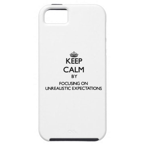 Keep Calm by focusing on Unrealistic Expectations iPhone 5 Cover