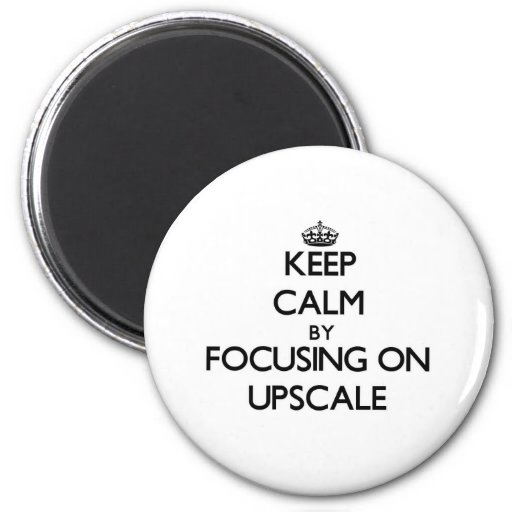 Keep Calm by focusing on Upscale Fridge Magnet
