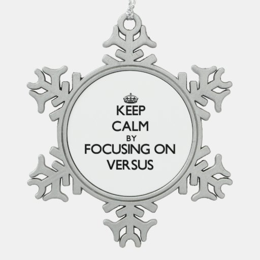 Keep Calm by focusing on Versus Ornaments