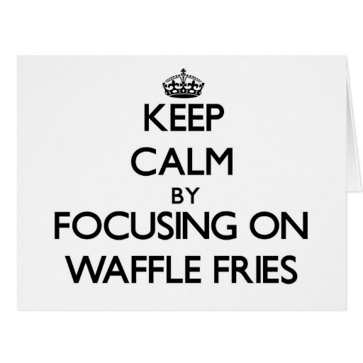 Keep Calm by focusing on Waffle Fries Cards