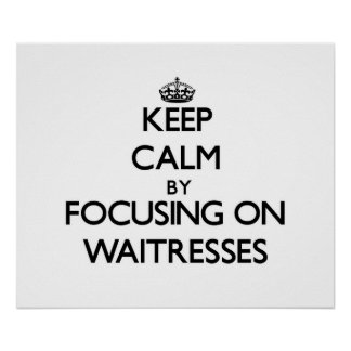 Keep Calm by focusing on Waitresses Posters