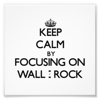 Keep Calm by focusing on Wall - Rock Photo Art
